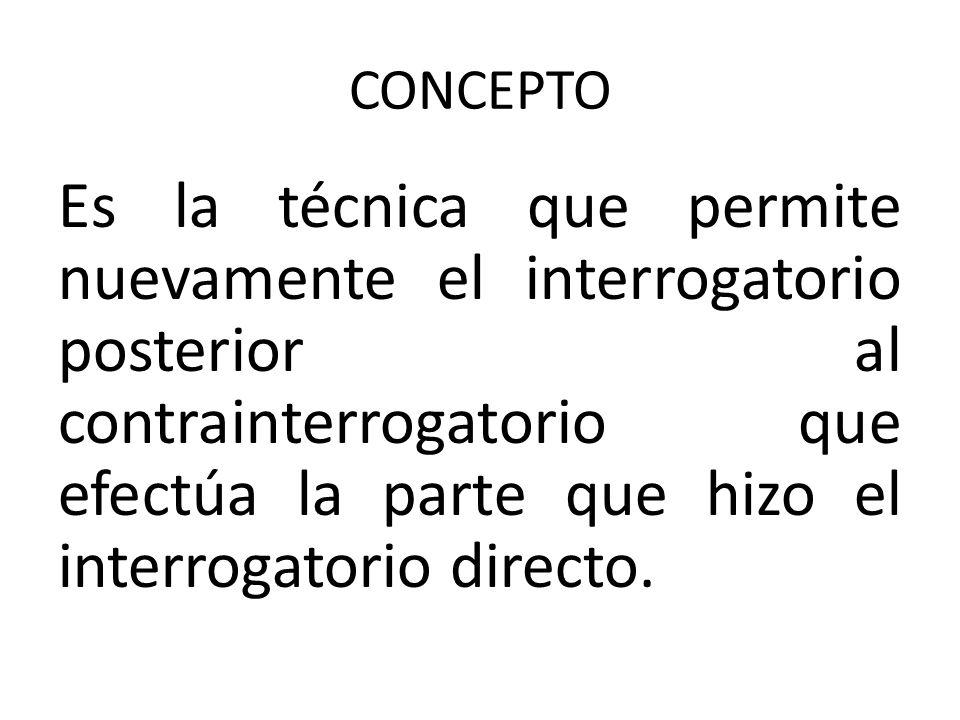 CONCEPTO Es la técnica que permite nuevamente el interrogatorio posterior al contrainterrogatorio que efectúa la parte que hizo el interrogatorio dire