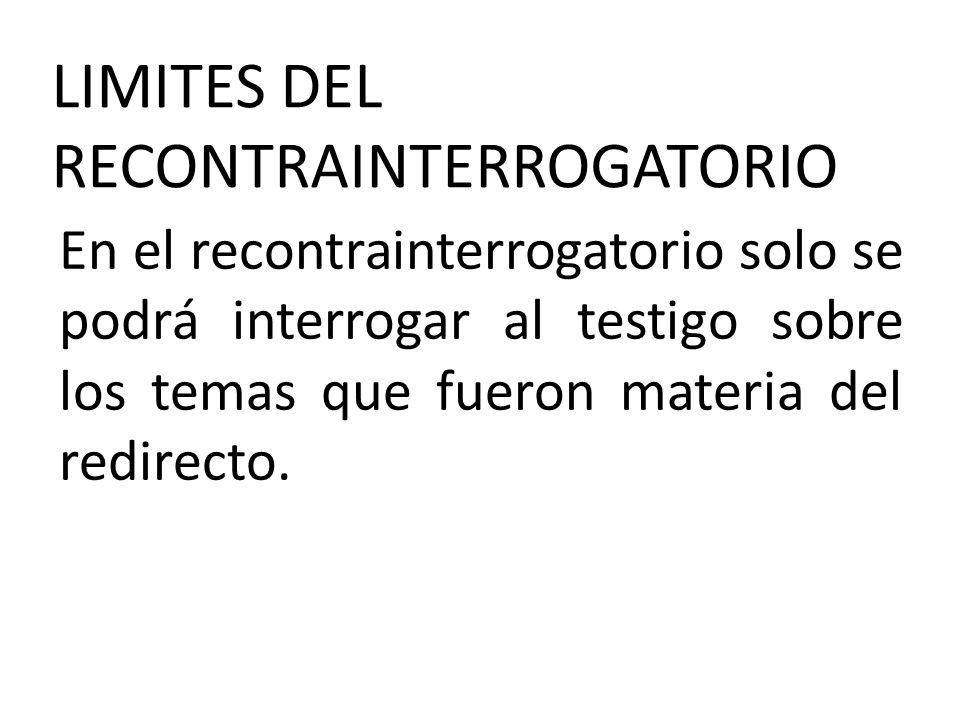 LIMITES DEL RECONTRAINTERROGATORIO En el recontrainterrogatorio solo se podrá interrogar al testigo sobre los temas que fueron materia del redirecto.