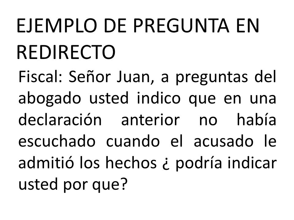 EJEMPLO DE PREGUNTA EN REDIRECTO Fiscal: Señor Juan, a preguntas del abogado usted indico que en una declaración anterior no había escuchado cuando el