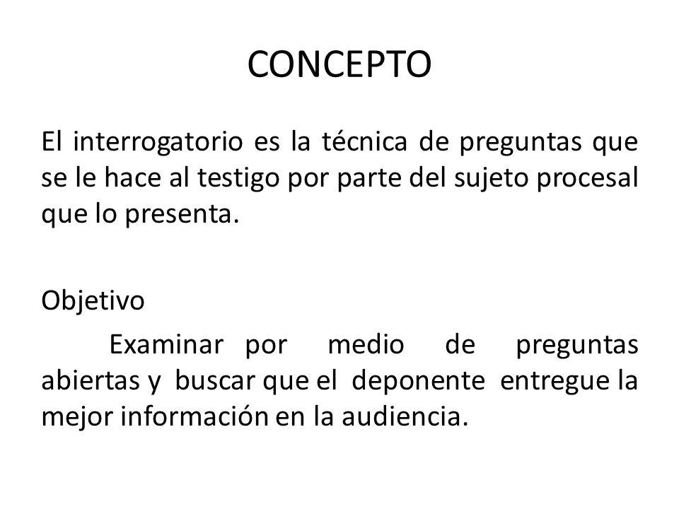 CONCEPTO El interrogatorio es la técnica de preguntas que se le hace al testigo por parte del sujeto procesal que lo presenta. Objetivo Examinar por m