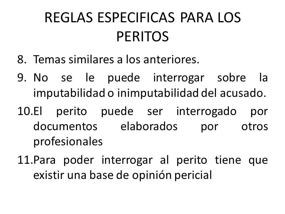 REGLAS ESPECIFICAS PARA LOS PERITOS 8.Temas similares a los anteriores. 9.No se le puede interrogar sobre la imputabilidad o inimputabilidad del acusa