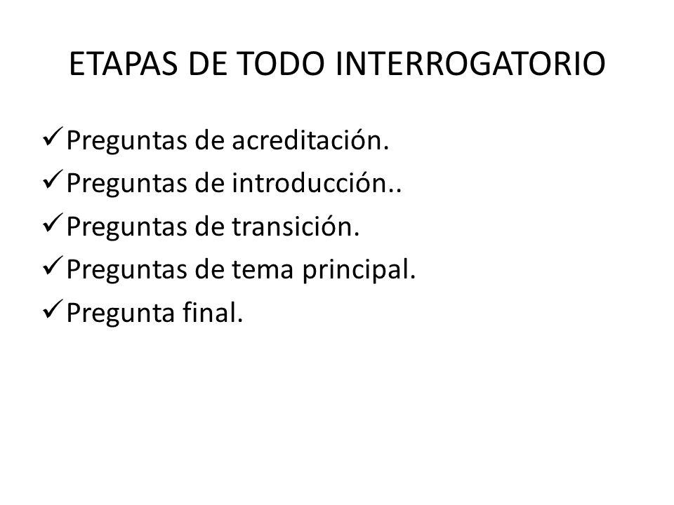ETAPAS DE TODO INTERROGATORIO Preguntas de acreditación. Preguntas de introducción.. Preguntas de transición. Preguntas de tema principal. Pregunta fi