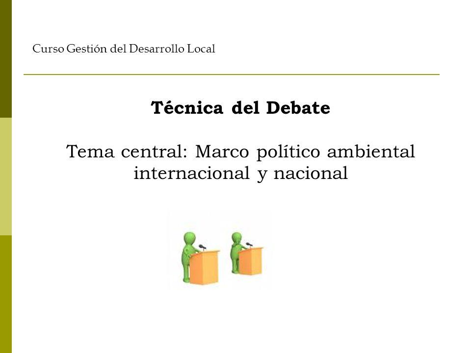 Técnica del Debate Tema central: Marco político ambiental internacional y nacional Curso Gestión del Desarrollo Local