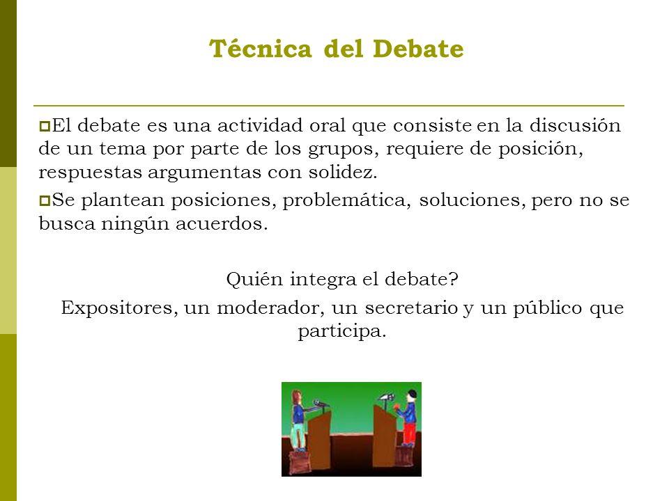Técnica del Debate El debate es una actividad oral que consiste en la discusión de un tema por parte de los grupos, requiere de posición, respuestas argumentas con solidez.