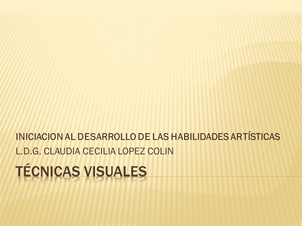 INICIACION AL DESARROLLO DE LAS HABILIDADES ARTÍSTICAS L.D.G. CLAUDIA CECILIA LOPEZ COLIN