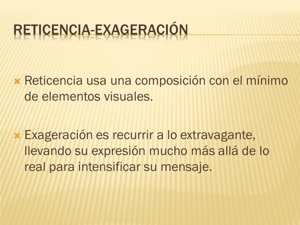Reticencia usa una composición con el mínimo de elementos visuales. Exageración es recurrir a lo extravagante, llevando su expresión mucho más allá de