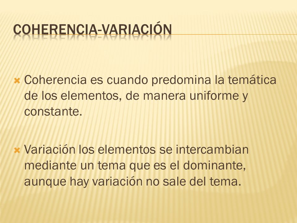 Coherencia es cuando predomina la temática de los elementos, de manera uniforme y constante. Variación los elementos se intercambian mediante un tema