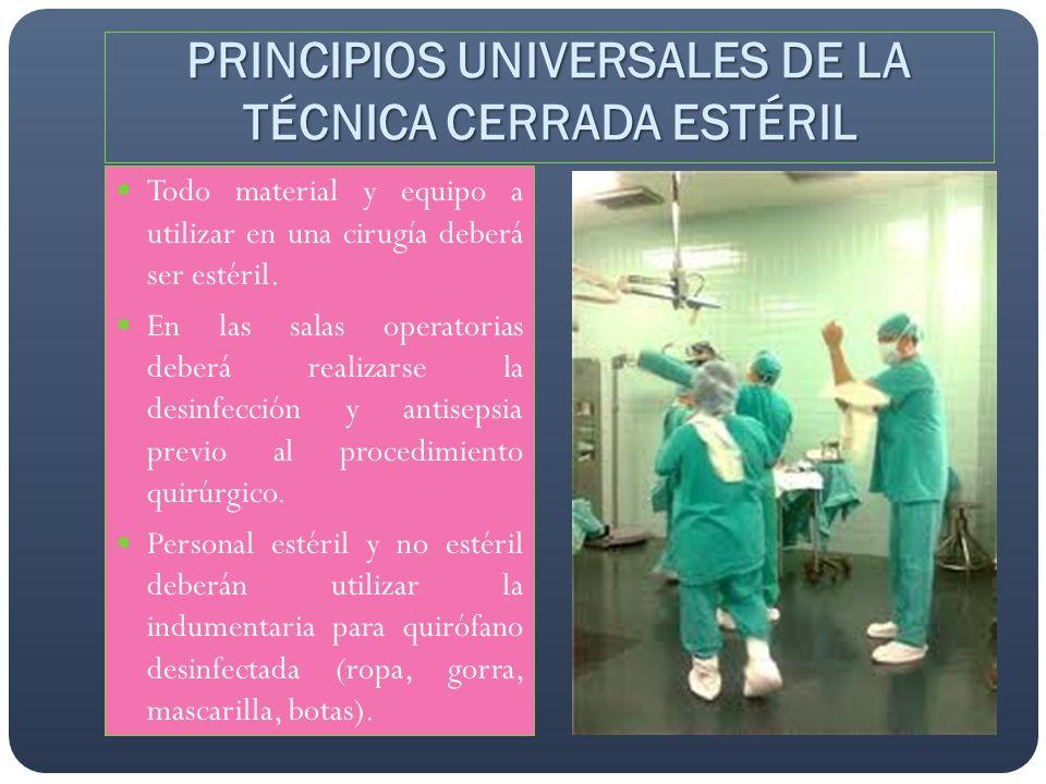 PRINCIPIOS UNIVERSALES DE LA TÉCNICA CERRADA ESTÉRIL Todo material y equipo a utilizar en una cirugía deberá ser estéril. En las salas operatorias deb