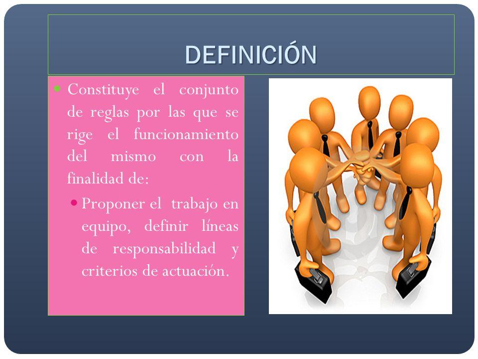 DEFINICIÓN Constituye el conjunto de reglas por las que se rige el funcionamiento del mismo con la finalidad de: Proponer el trabajo en equipo, defini