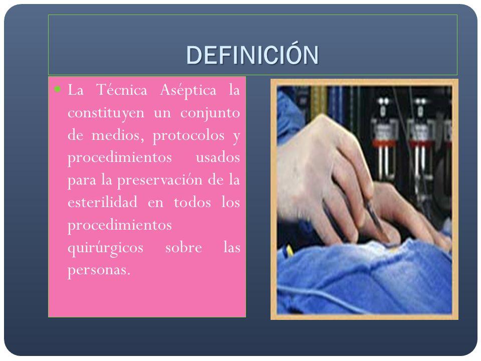 DEFINICIÓN La Técnica Aséptica la constituyen un conjunto de medios, protocolos y procedimientos usados para la preservación de la esterilidad en todo