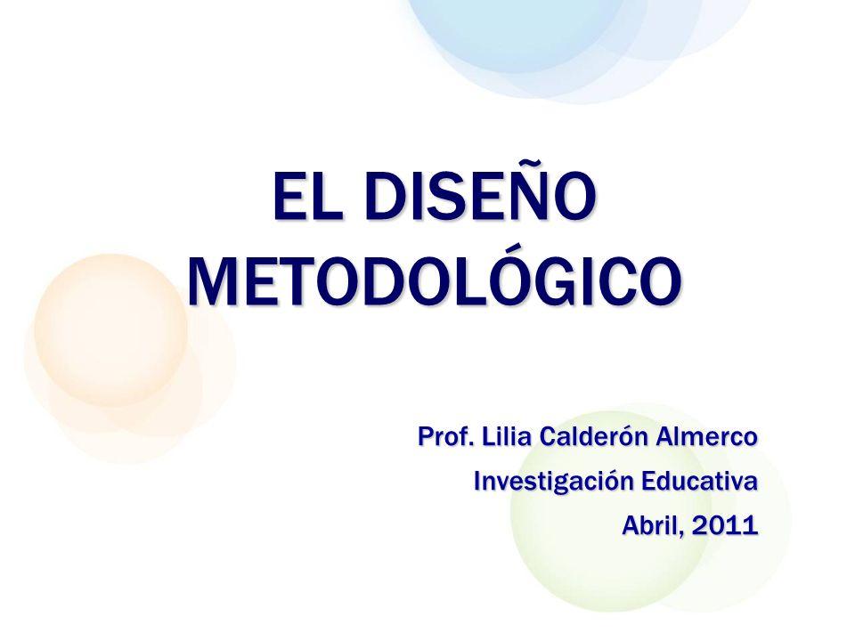 EL DISEÑO METODOLÓGICO Prof. Lilia Calderón Almerco Investigación Educativa Abril, 2011