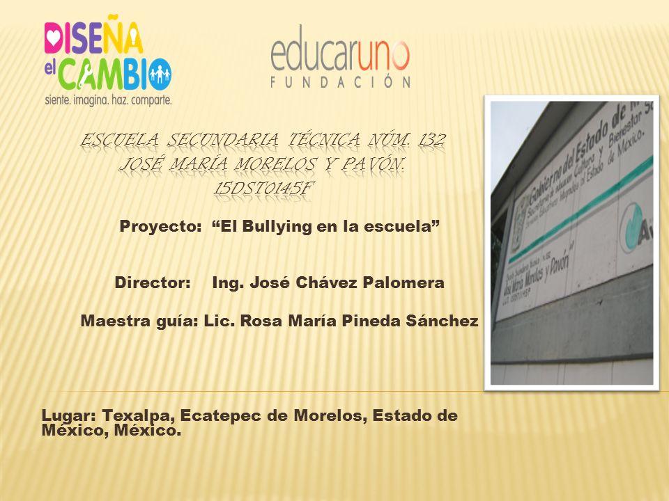 Proyecto: El Bullying en la escuela Director: Ing. José Chávez Palomera Maestra guía: Lic. Rosa María Pineda Sánchez Lugar: Texalpa, Ecatepec de Morel