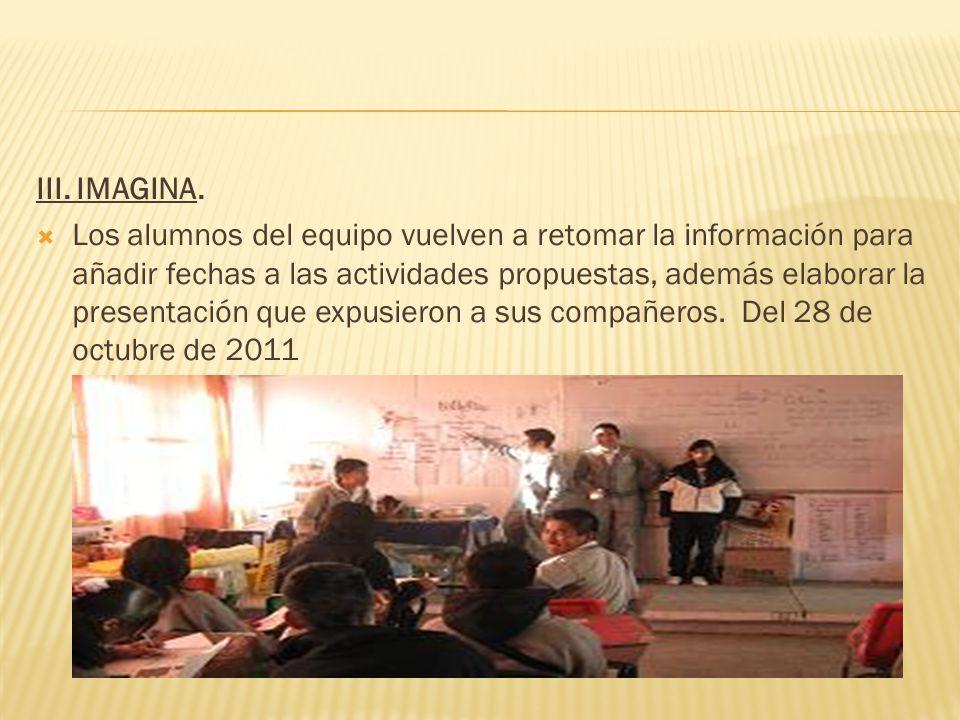 III. IMAGINA. Los alumnos del equipo vuelven a retomar la información para añadir fechas a las actividades propuestas, además elaborar la presentación
