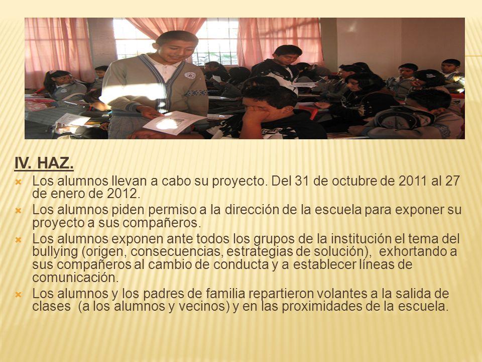 IV. HAZ. Los alumnos llevan a cabo su proyecto. Del 31 de octubre de 2011 al 27 de enero de 2012. Los alumnos piden permiso a la dirección de la escue