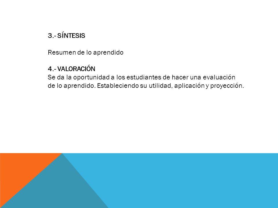 3.- SÍNTESIS Resumen de lo aprendido 4.- VALORACIÓN Se da la oportunidad a los estudiantes de hacer una evaluación de lo aprendido. Estableciendo su u