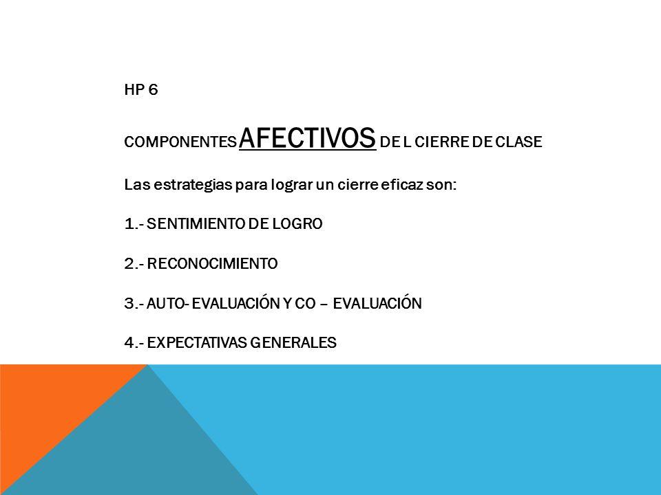 HP 6 COMPONENTES AFECTIVOS DE L CIERRE DE CLASE Las estrategias para lograr un cierre eficaz son: 1.- SENTIMIENTO DE LOGRO 2.- RECONOCIMIENTO 3.- AUTO