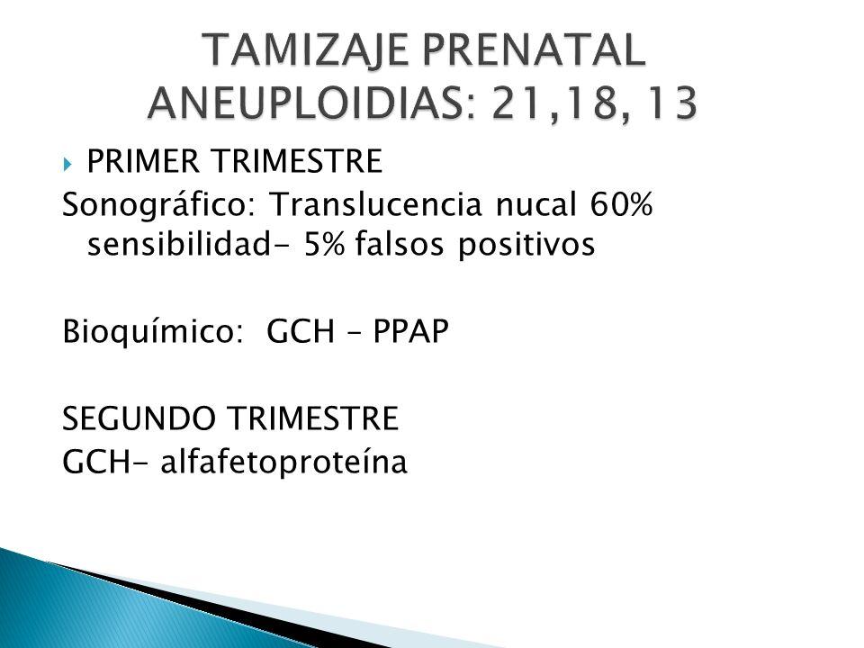 PRIMER TRIMESTRE Sonográfico: Translucencia nucal 60% sensibilidad- 5% falsos positivos Bioquímico: GCH – PPAP SEGUNDO TRIMESTRE GCH- alfafetoproteína