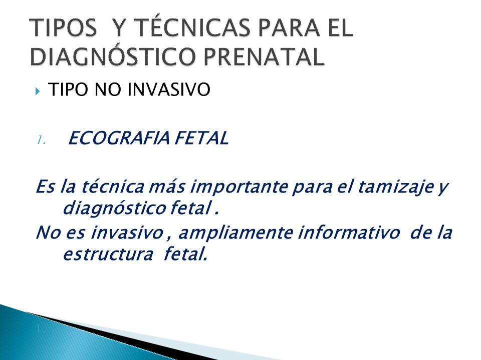 TIPO NO INVASIVO 1. ECOGRAFIA FETAL Es la técnica más importante para el tamizaje y diagnóstico fetal. No es invasivo, ampliamente informativo de la e