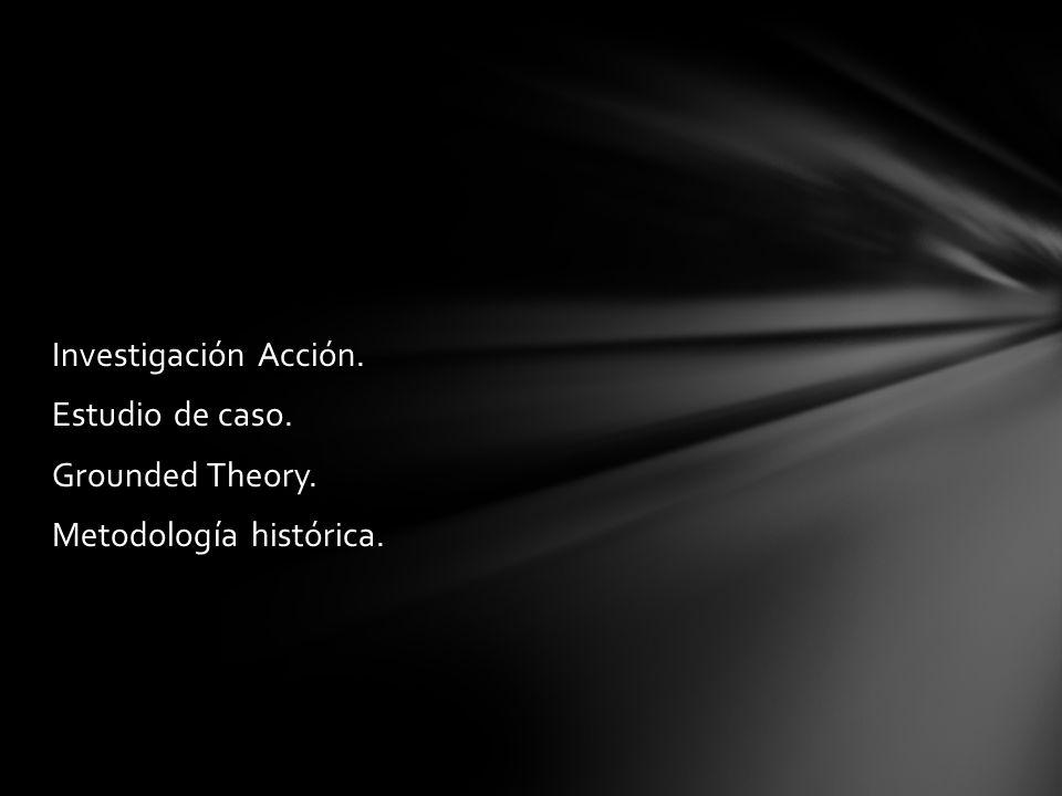 Investigación Acción. Estudio de caso. Grounded Theory. Metodología histórica.