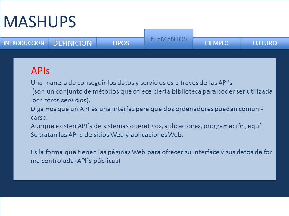 MASHUPS DEFINICION ELEMENTOS INTRODUCCION TIPOS EJEMPLO FUTURO Una manera de conseguir los datos y servicios es a través de las APIs (son un conjunto de métodos que ofrece cierta biblioteca para poder ser utilizada por otros servicios).