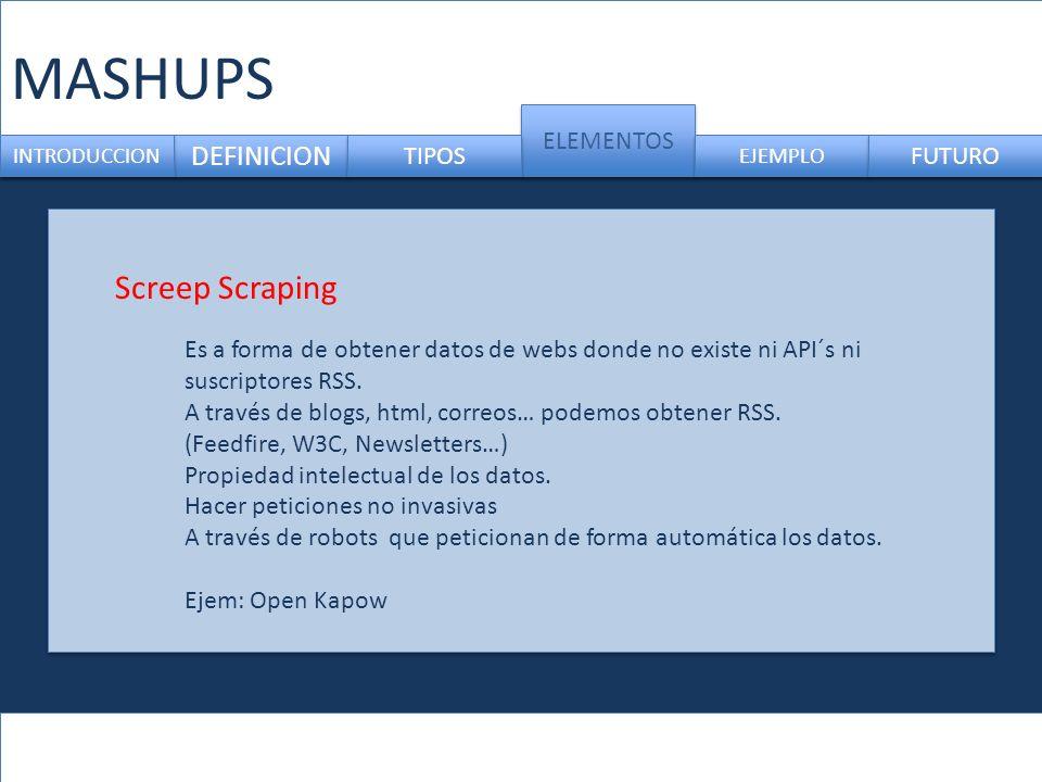 MASHUPS DEFINICION ELEMENTOS INTRODUCCION TIPOS EJEMPLO FUTURO Screep Scraping Es a forma de obtener datos de webs donde no existe ni API´s ni suscriptores RSS.