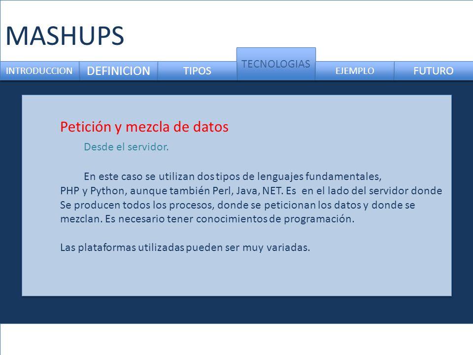 MASHUPS DEFINICION TECNOLOGIAS INTRODUCCION TIPOS EJEMPLO FUTURO Petición y mezcla de datos Desde el servidor.