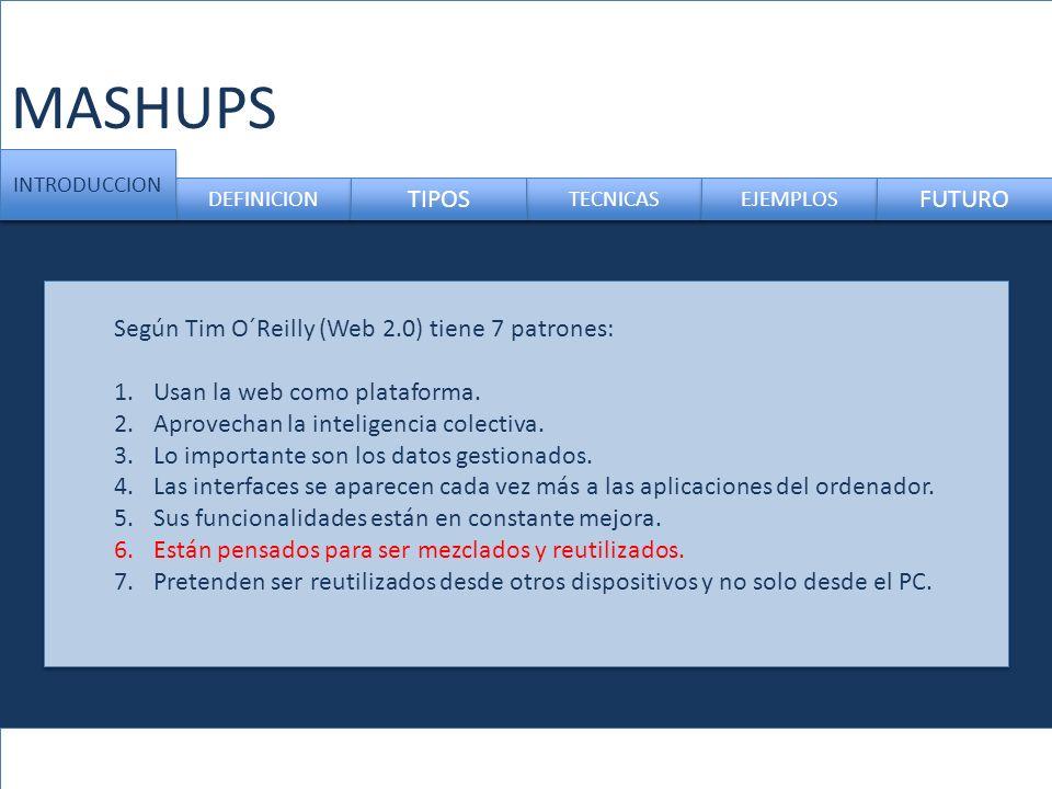 MASHUPS DEFINICION TECNICAS INTRODUCCION TIPOS EJEMPLOS FUTURO Según Tim O´Reilly (Web 2.0) tiene 7 patrones: 1.Usan la web como plataforma. 2.Aprovec