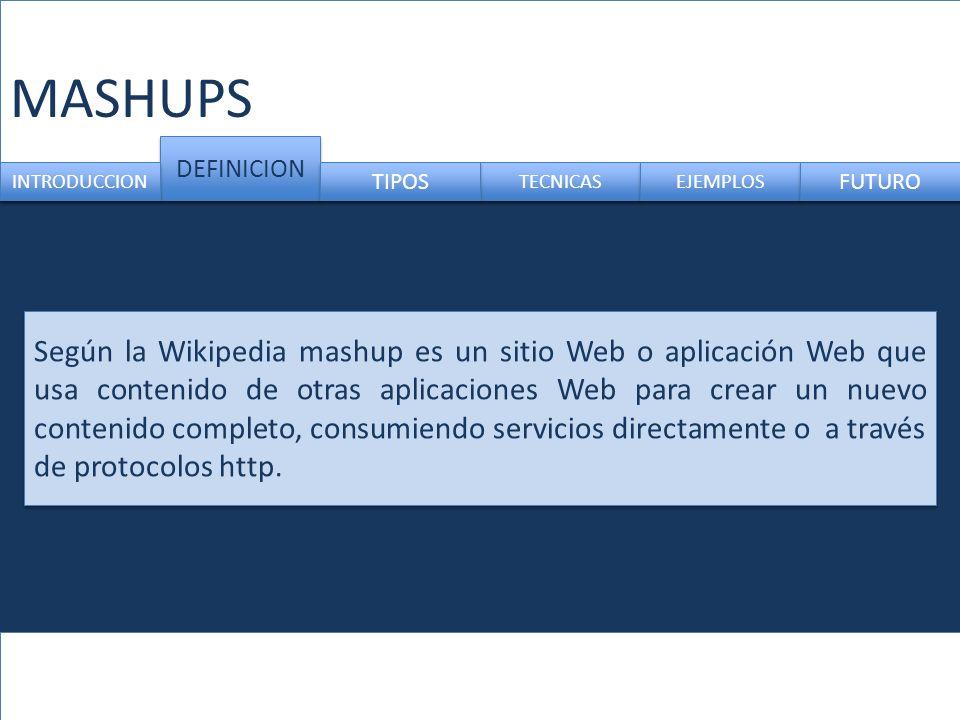 MASHUPS Según la Wikipedia mashup es un sitio Web o aplicación Web que usa contenido de otras aplicaciones Web para crear un nuevo contenido completo, consumiendo servicios directamente o a través de protocolos http.