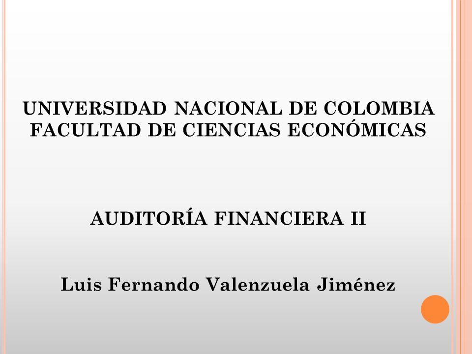 UNIVERSIDAD NACIONAL DE COLOMBIA FACULTAD DE CIENCIAS ECONÓMICAS AUDITORÍA FINANCIERA II Luis Fernando Valenzuela Jiménez