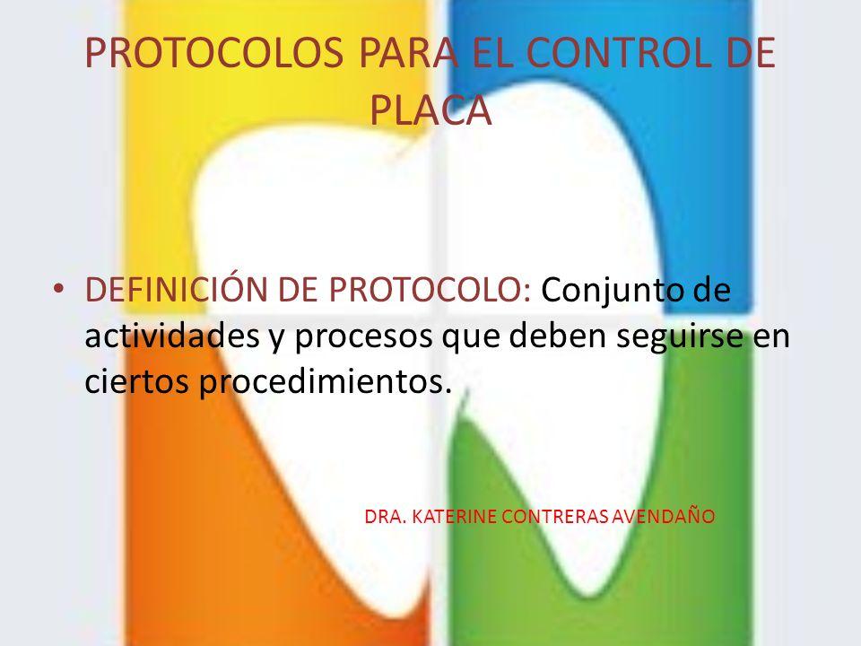 PROTOCOLOS PARA EL CONTROL DE PLACA DEFINICIÓN DE PROTOCOLO: Conjunto de actividades y procesos que deben seguirse en ciertos procedimientos. DRA. KAT