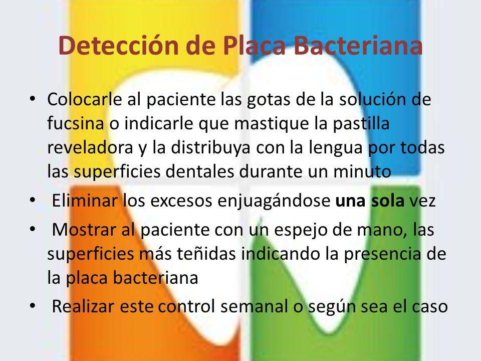 Detección de Placa Bacteriana Colocarle al paciente las gotas de la solución de fucsina o indicarle que mastique la pastilla reveladora y la distribuy