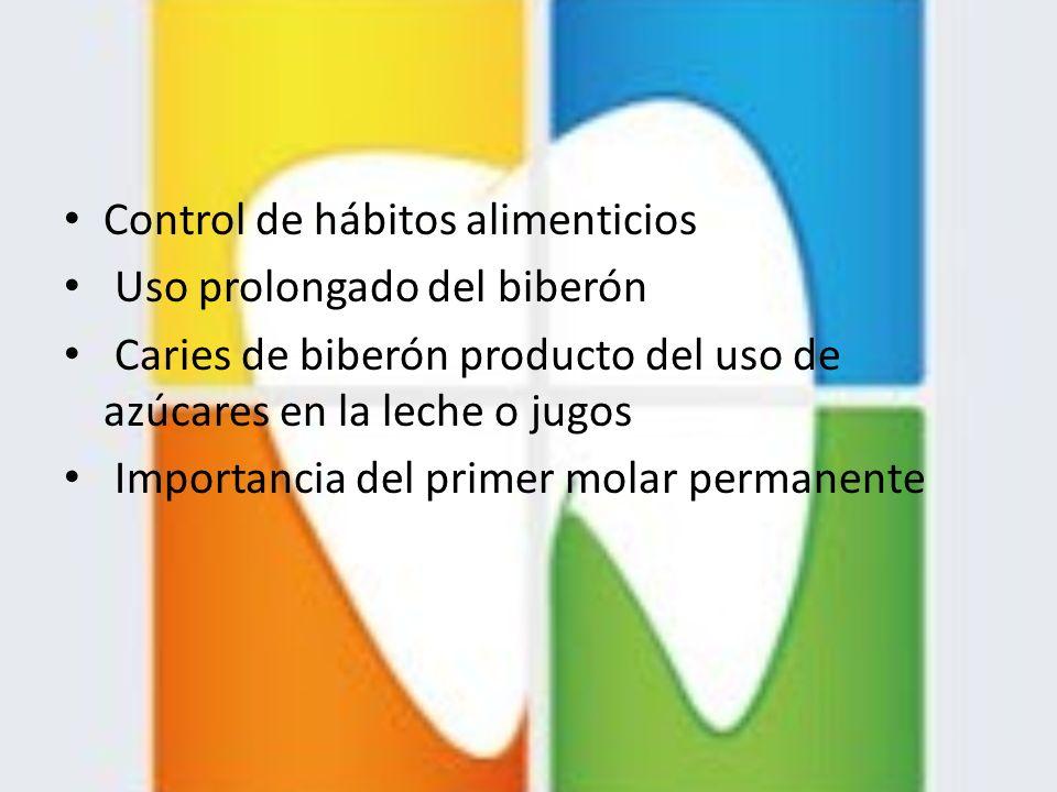 Control de hábitos alimenticios Uso prolongado del biberón Caries de biberón producto del uso de azúcares en la leche o jugos Importancia del primer m