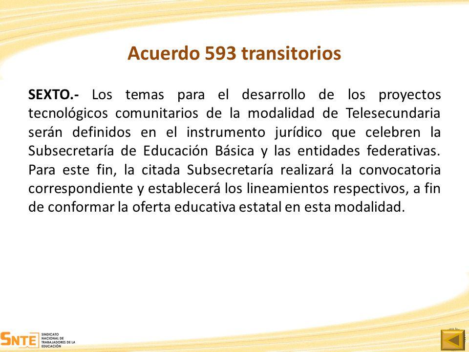 Acuerdo 593 transitorios SEXTO.- Los temas para el desarrollo de los proyectos tecnológicos comunitarios de la modalidad de Telesecundaria serán defin