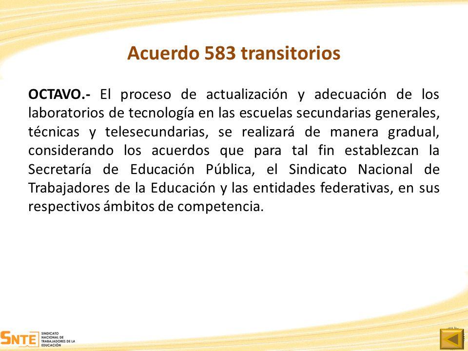 Acuerdo 583 transitorios OCTAVO.- El proceso de actualización y adecuación de los laboratorios de tecnología en las escuelas secundarias generales, té