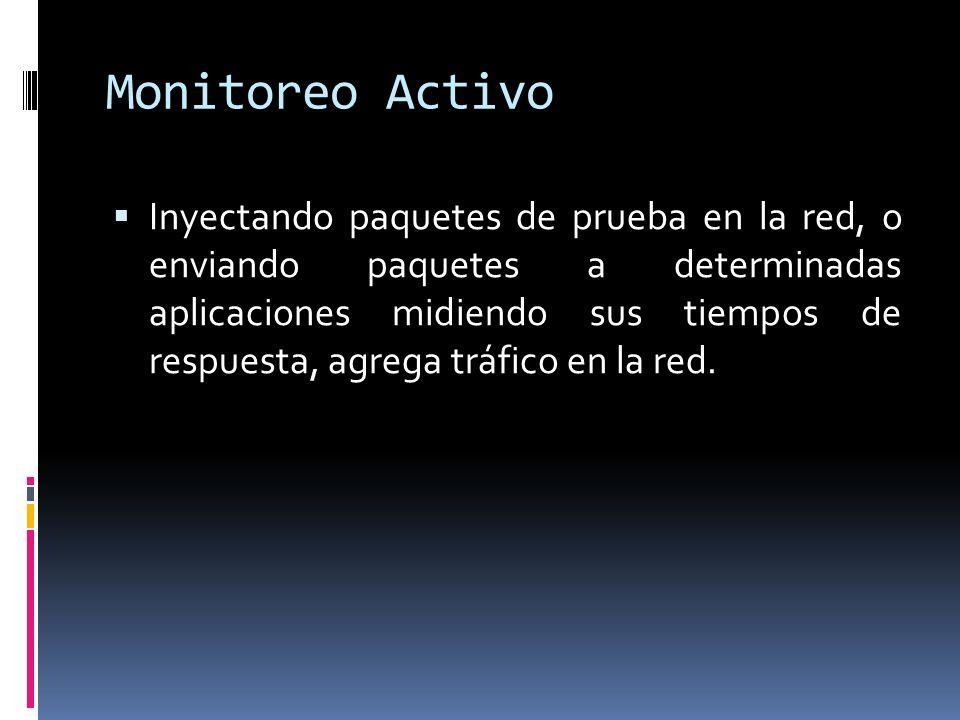 Monitoreo Activo Inyectando paquetes de prueba en la red, o enviando paquetes a determinadas aplicaciones midiendo sus tiempos de respuesta, agrega tráfico en la red.