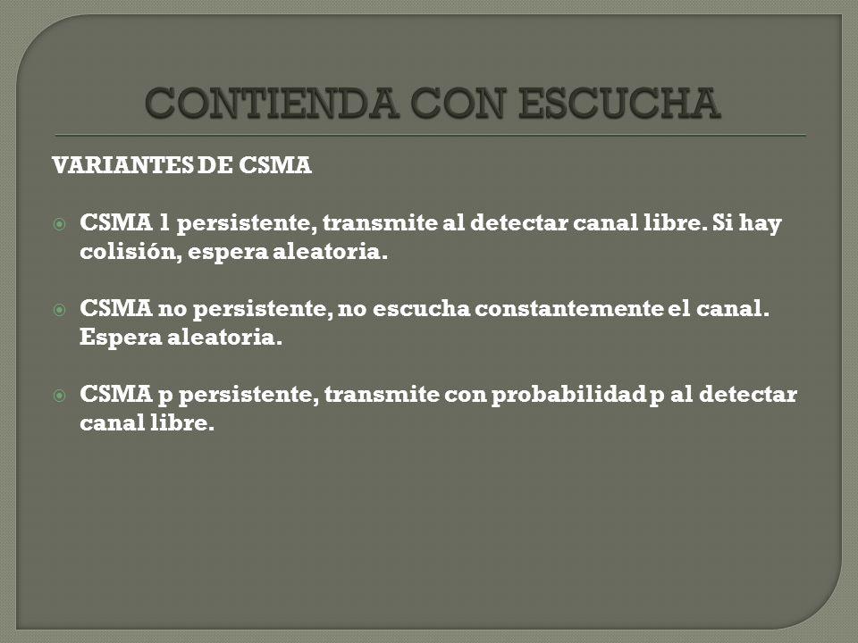 VARIANTES DE CSMA CSMA 1 persistente, transmite al detectar canal libre. Si hay colisión, espera aleatoria. CSMA no persistente, no escucha constantem