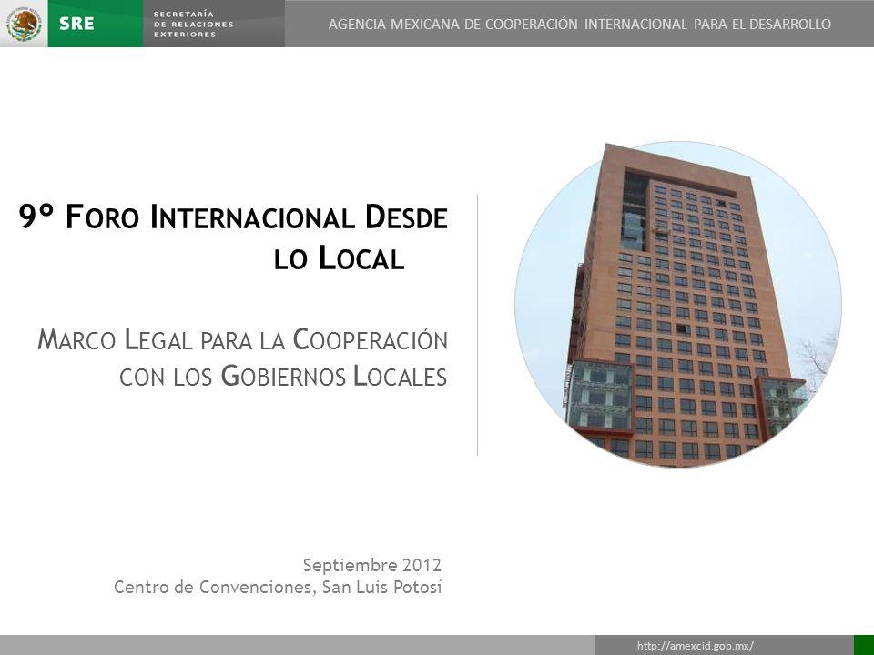 AGENCIA MEXICANA DE COOPERACIÓN INTERNACIONAL PARA EL DESARROLLO DIRECCIÓN GENERAL DE COOPERACIÓN TÉCNICA Y CIENTÍFICA http://amexcid.gob.mx/ AGENCIA MEXICANA DE COOPERACIÓN INTERNACIONAL PARA EL DESARROLLO 2 1.Fundamentos jurídicos (federales) para la cooperación internacional en México 2.La descentralización de las relaciones internacionales 3.La coordinación interinstitucional en el ámbito de la cooperación internacional de México 4.Casos de éxito de cooperación descentralizada 5.Convenio General de Colaboración CONAGO - SRE 6.Retos y oportunidades Índice general AGENCIA MEXICANA DE COOPERACIÓN INTERNACIONAL PARA EL DESARROLLO