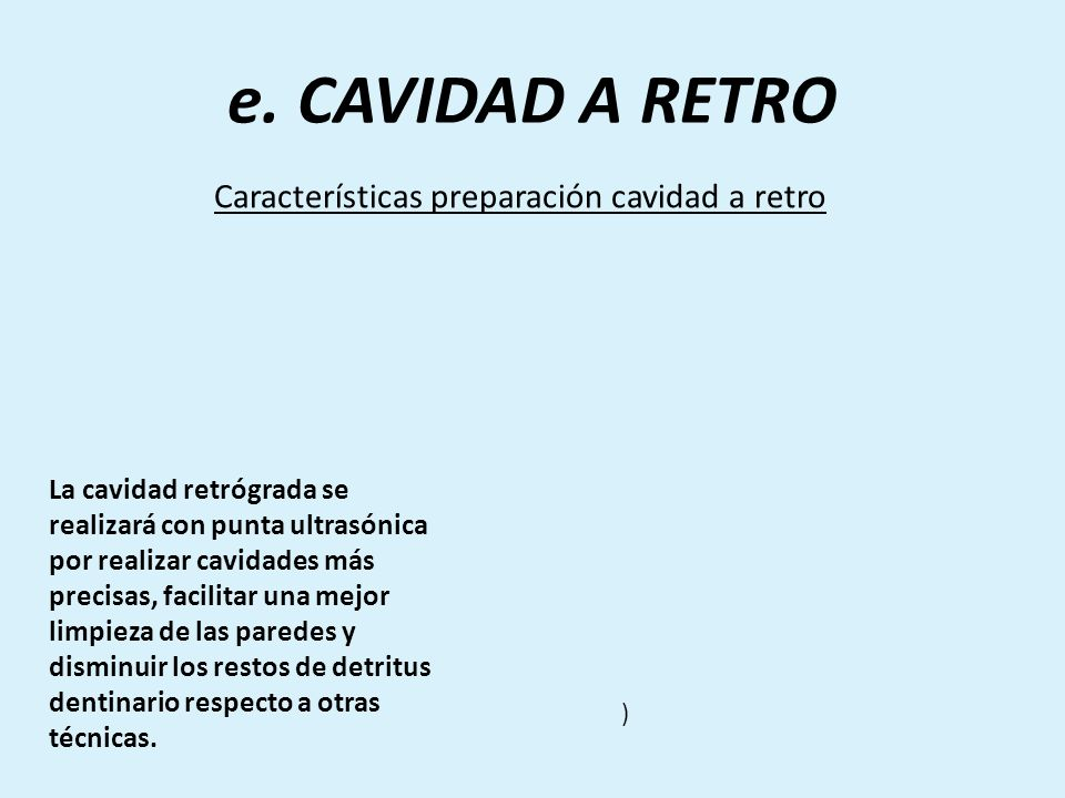 e. CAVIDAD A RETRO Características preparación cavidad a retro La cavidad retrógrada se realizará con punta ultrasónica por realizar cavidades más pre