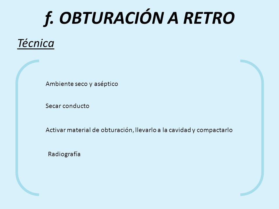 f. OBTURACIÓN A RETRO Técnica Ambiente seco y aséptico Secar conducto Activar material de obturación, llevarlo a la cavidad y compactarlo Radiografía