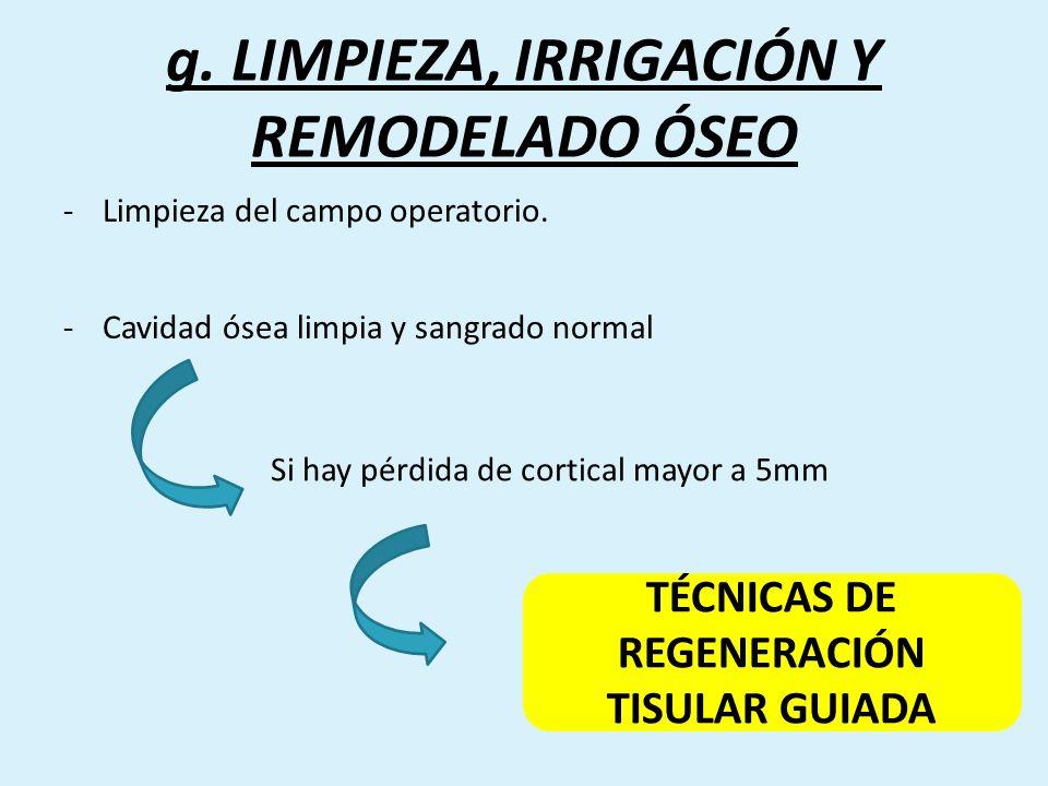 g. LIMPIEZA, IRRIGACIÓN Y REMODELADO ÓSEO -Limpieza del campo operatorio. -Cavidad ósea limpia y sangrado normal Si hay pérdida de cortical mayor a 5m