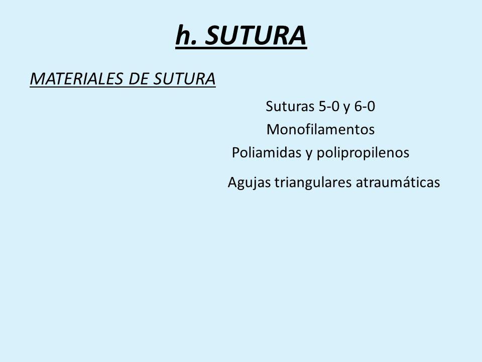 MATERIALES DE SUTURA Suturas 5-0 y 6-0 Monofilamentos Poliamidas y polipropilenos Agujas triangulares atraumáticas h. SUTURA