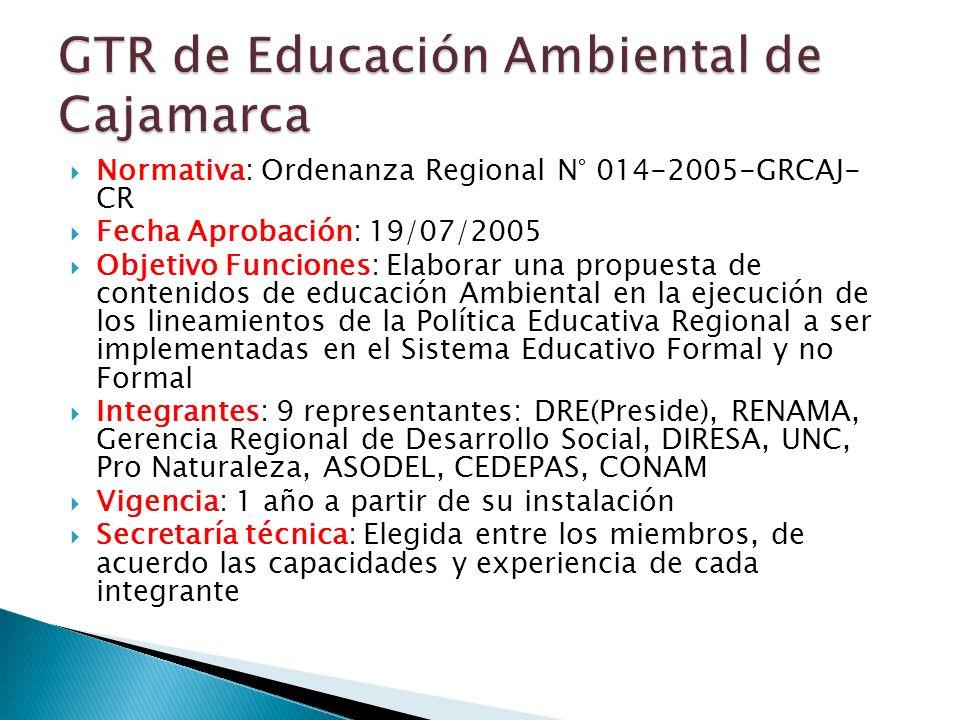 Normativa: Ordenanza Regional N° 014-2005-GRCAJ- CR Fecha Aprobación: 19/07/2005 Objetivo Funciones: Elaborar una propuesta de contenidos de educación Ambiental en la ejecución de los lineamientos de la Política Educativa Regional a ser implementadas en el Sistema Educativo Formal y no Formal Integrantes: 9 representantes: DRE(Preside), RENAMA, Gerencia Regional de Desarrollo Social, DIRESA, UNC, Pro Naturaleza, ASODEL, CEDEPAS, CONAM Vigencia: 1 año a partir de su instalación Secretaría técnica: Elegida entre los miembros, de acuerdo las capacidades y experiencia de cada integrante