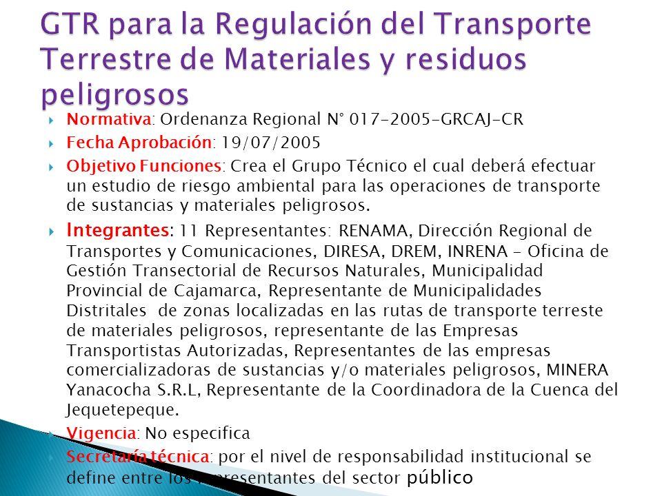 Normativa: Ordenanza Regional N° 017-2005-GRCAJ-CR Fecha Aprobación: 19/07/2005 Objetivo Funciones: Crea el Grupo Técnico el cual deberá efectuar un estudio de riesgo ambiental para las operaciones de transporte de sustancias y materiales peligrosos.