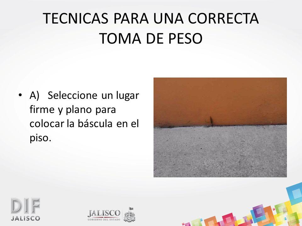TECNICAS PARA UNA CORRECTA TOMA DE PESO A) Seleccione un lugar firme y plano para colocar la báscula en el piso.