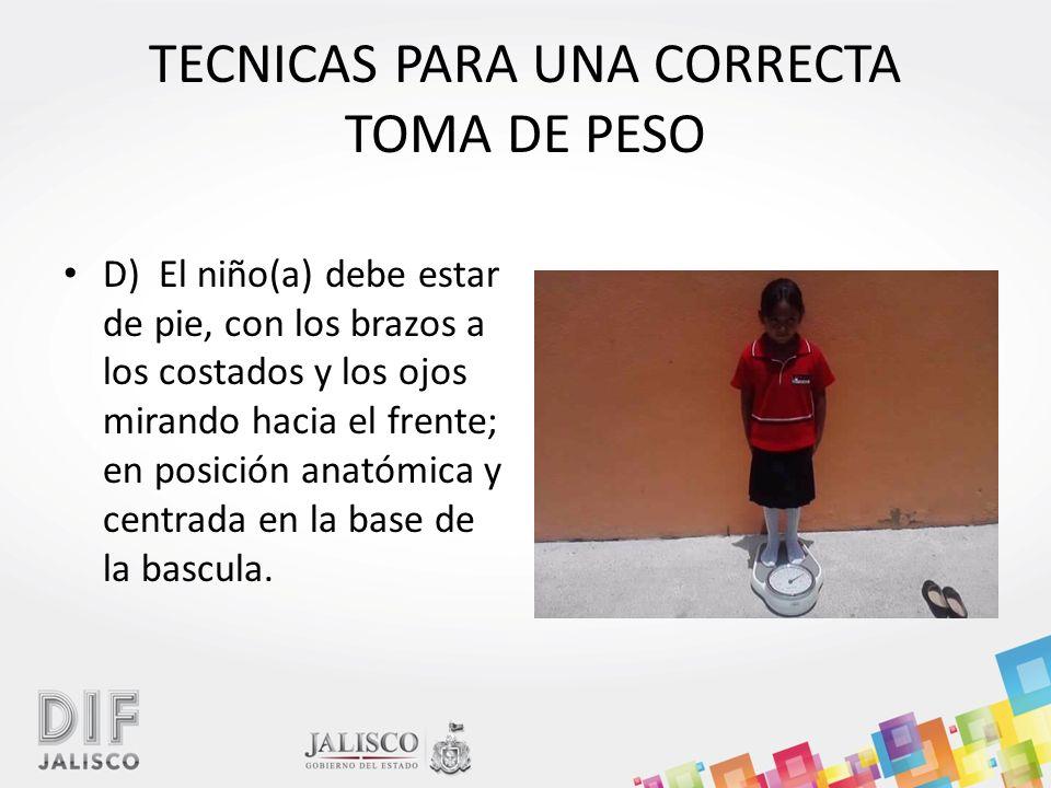 TECNICAS PARA UNA CORRECTA TOMA DE PESO D) El niño(a) debe estar de pie, con los brazos a los costados y los ojos mirando hacia el frente; en posición anatómica y centrada en la base de la bascula.