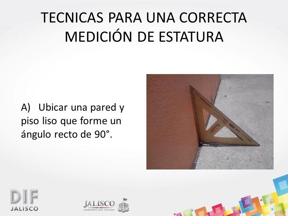 TECNICAS PARA UNA CORRECTA MEDICIÓN DE ESTATURA A) Ubicar una pared y piso liso que forme un ángulo recto de 90°.
