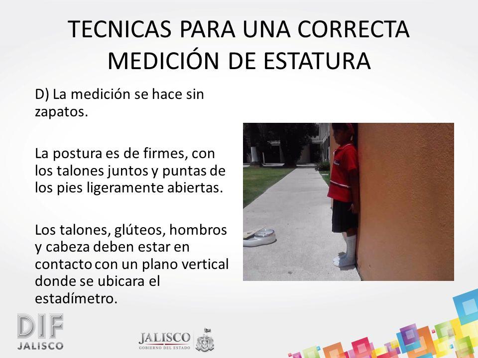 TECNICAS PARA UNA CORRECTA MEDICIÓN DE ESTATURA D) La medición se hace sin zapatos.