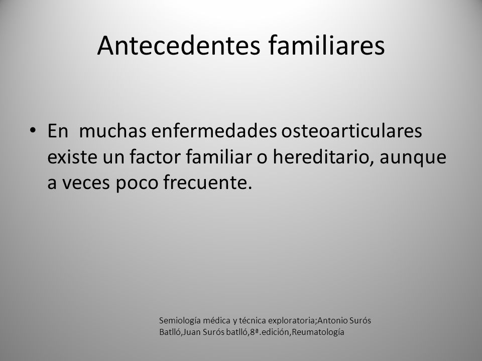 Antecedentes familiares En muchas enfermedades osteoarticulares existe un factor familiar o hereditario, aunque a veces poco frecuente. Semiología méd