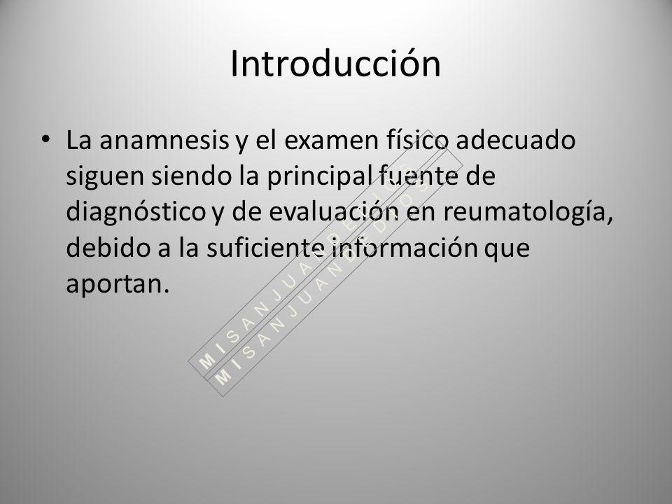 Introducción La anamnesis y el examen físico adecuado siguen siendo la principal fuente de diagnóstico y de evaluación en reumatología, debido a la su