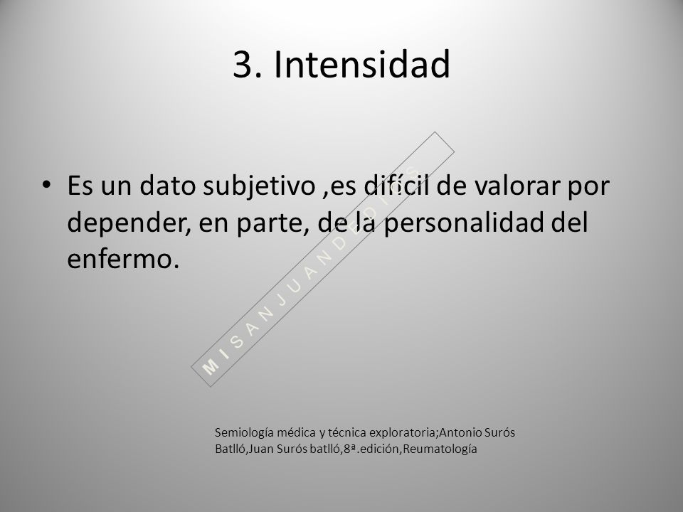 3. Intensidad Es un dato subjetivo,es difícil de valorar por depender, en parte, de la personalidad del enfermo. Semiología médica y técnica explorato